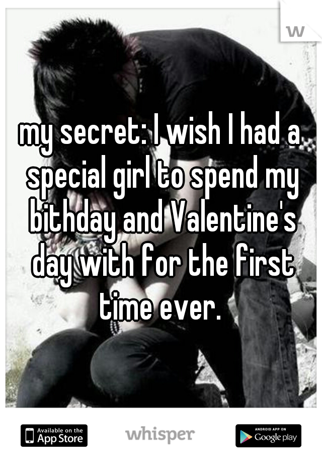 my secret: I wish I had a special girl to spend my bithday and Valentine's day with for the first time ever.