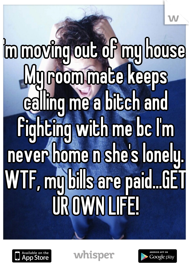 I'm moving out of my house. My room mate keeps calling me a bitch and fighting with me bc I'm never home n she's lonely. WTF, my bills are paid...GET UR OWN LIFE!