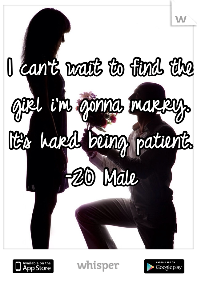 I can't wait to find the girl i'm gonna marry. It's hard being patient.  -20 Male