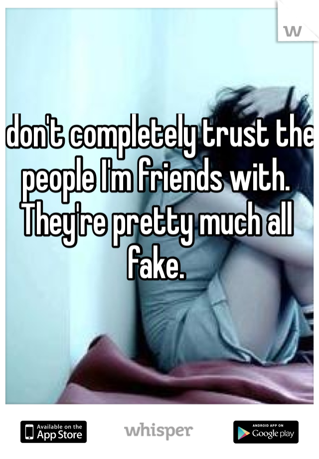 I don't completely trust the people I'm friends with. They're pretty much all fake.