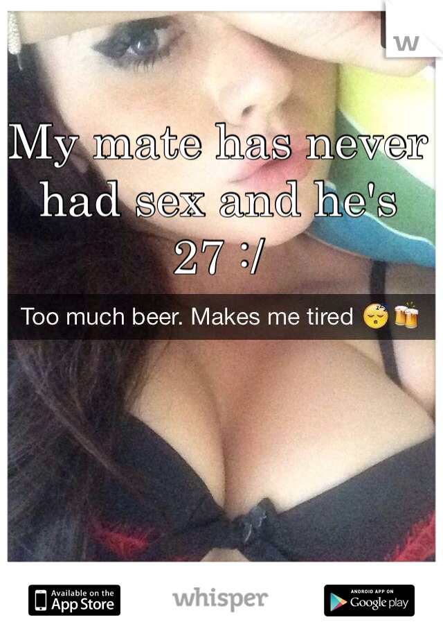 My mate has never had sex and he's 27 :/