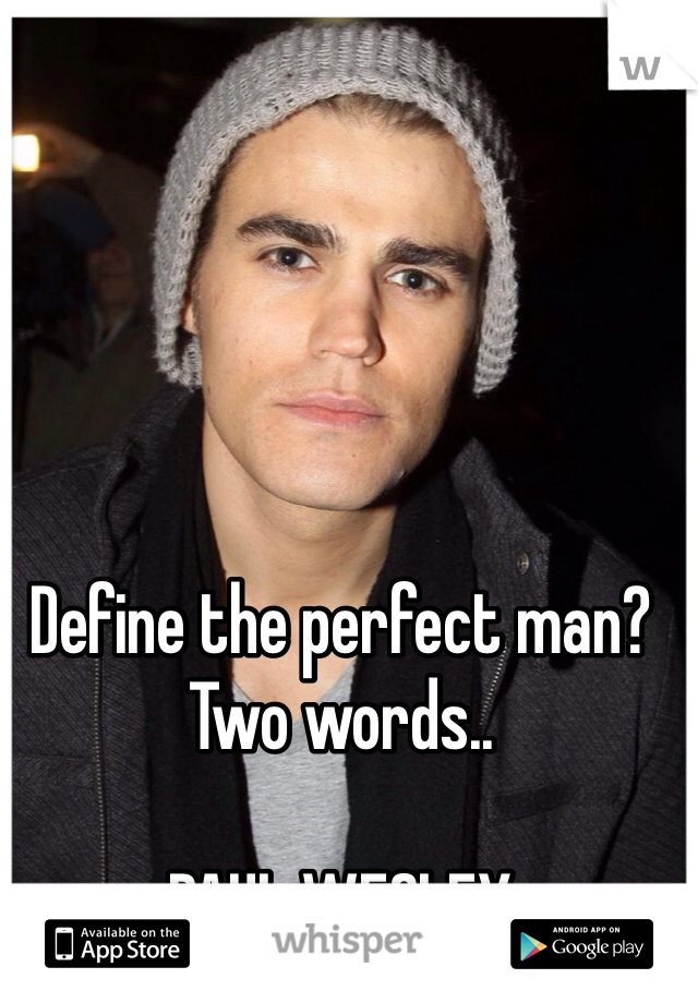 Define the perfect man? Two words..  PAUL WESLEY