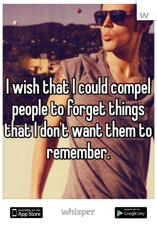 I wish that I could compel people to forget things that I don't want them to remember.