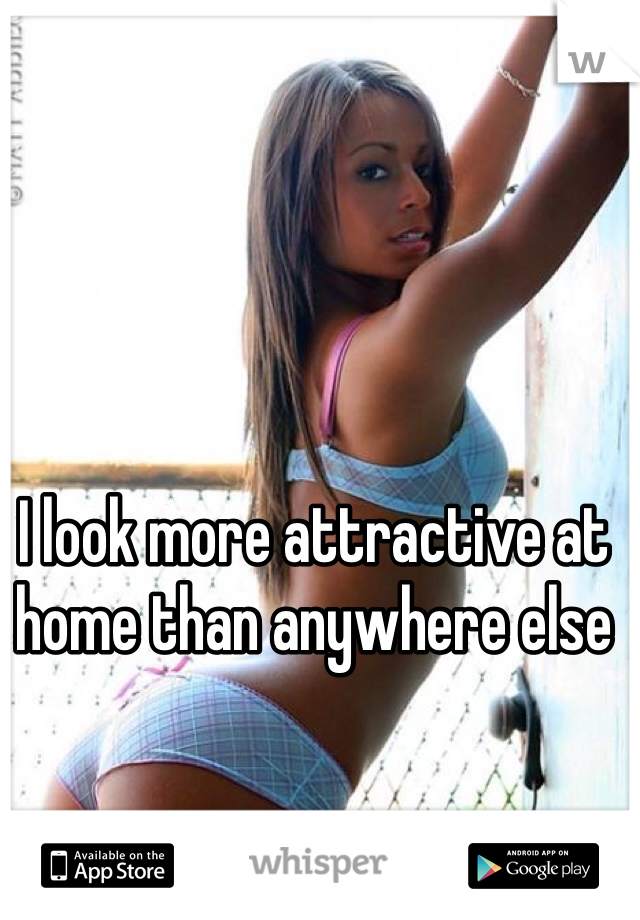 I look more attractive at home than anywhere else
