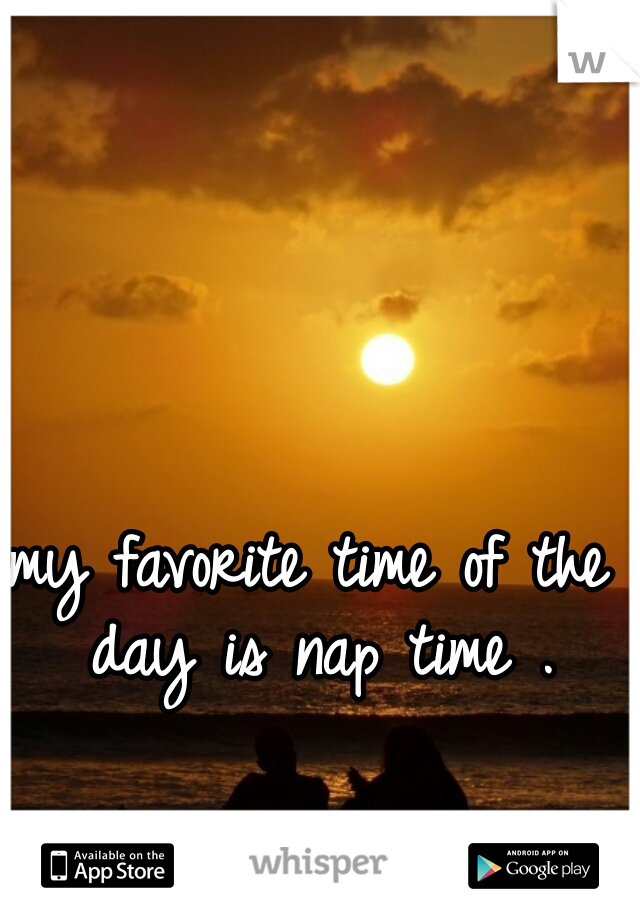 my favorite time of the day is nap time .