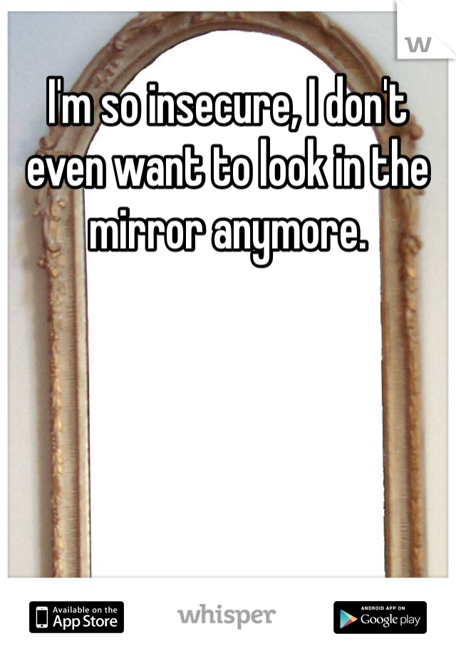 I'm so insecure, I don't even want to look in the mirror anymore.