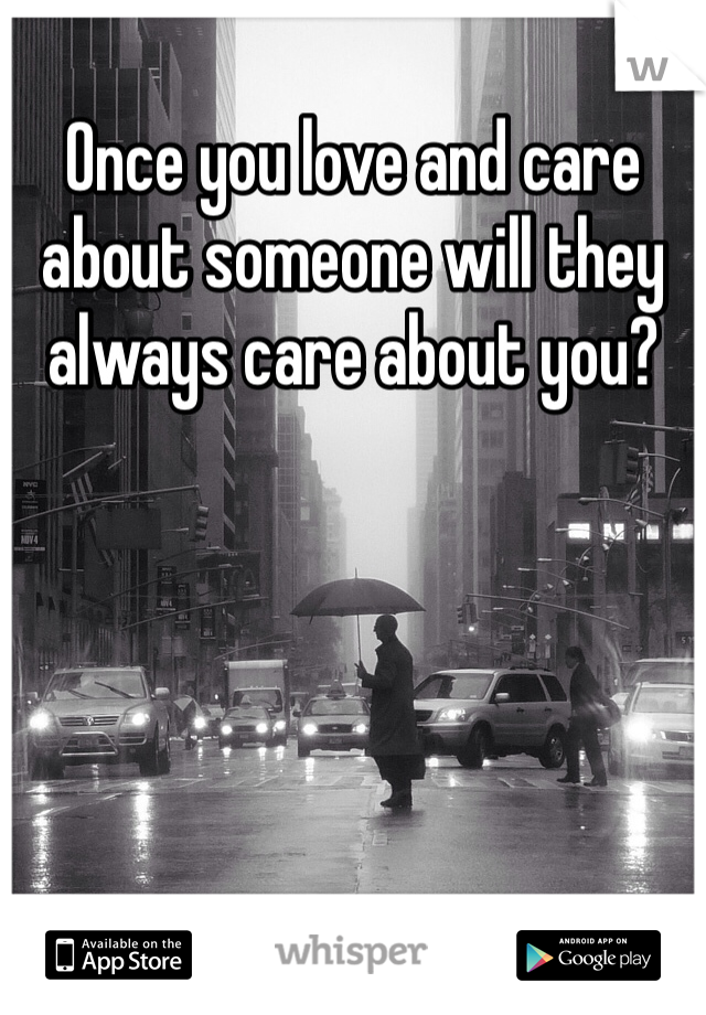 Once you love and care about someone will they always care about you?