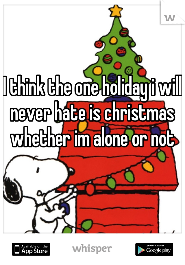 I think the one holiday i will never hate is christmas whether im alone or not
