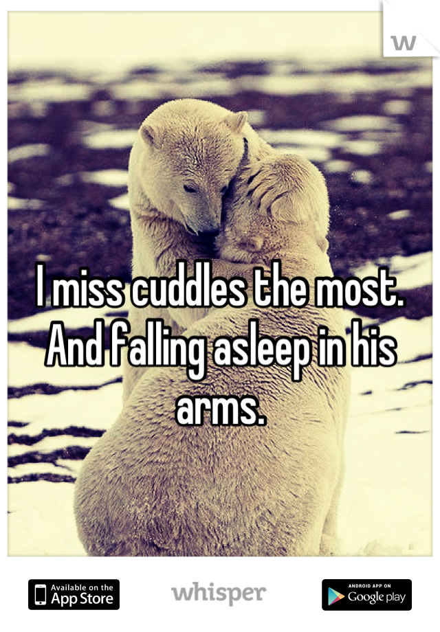 I miss cuddles the most. And falling asleep in his arms.