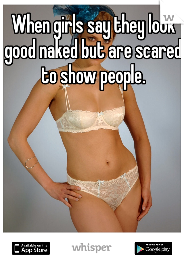 When girls say they look good naked but are scared to show people.