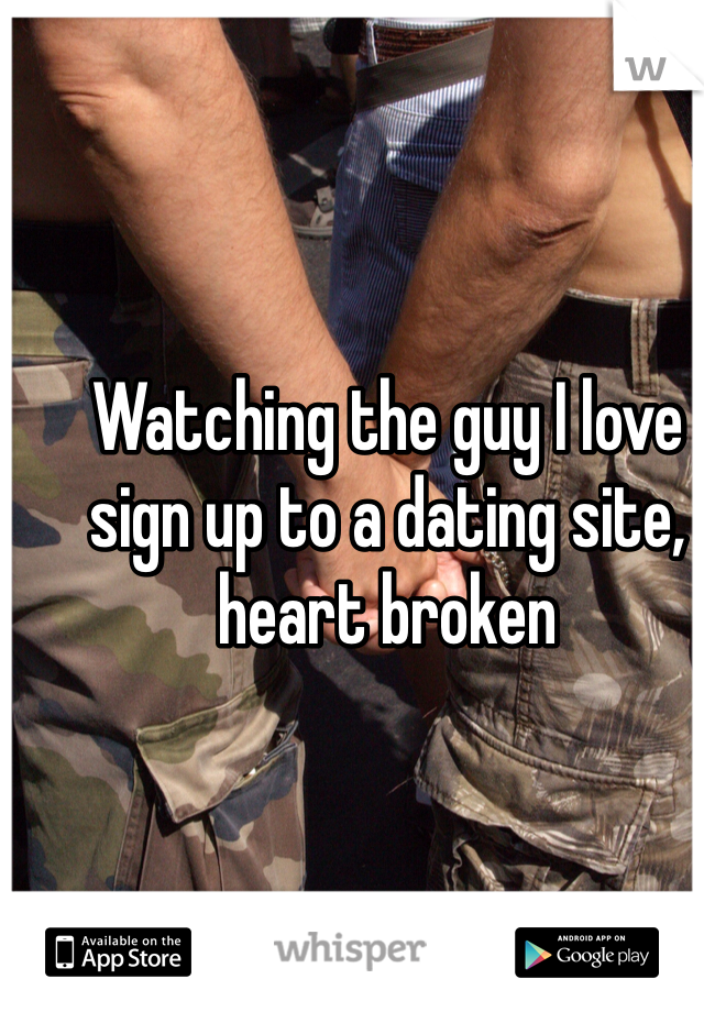 Watching the guy I love sign up to a dating site, heart broken