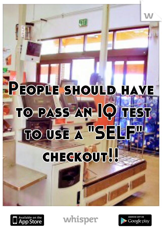 """People should have to pass an IQ test to use a """"SELF"""" checkout!!"""