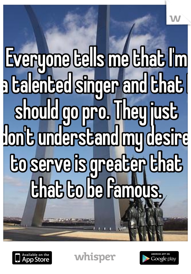 Everyone tells me that I'm a talented singer and that I should go pro. They just don't understand my desire to serve is greater that that to be famous.