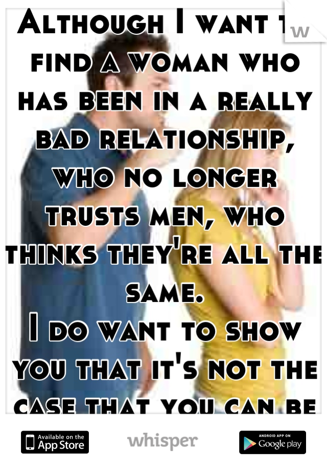 Although I want to find a woman who has been in a really bad relationship, who no longer trusts men, who thinks they're all the same. I do want to show you that it's not the case that you can be adored