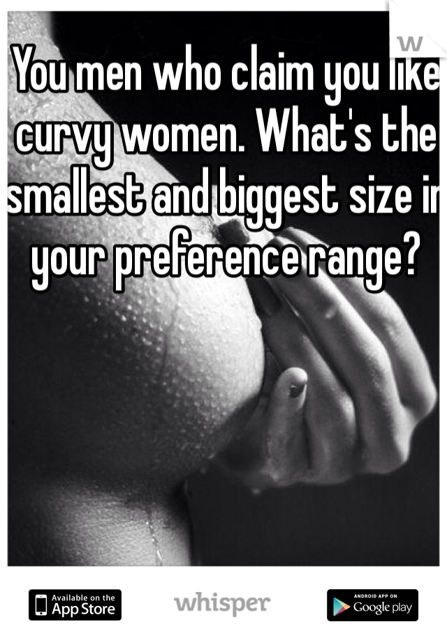 You men who claim you like curvy women. What's the smallest and biggest size in your preference range?