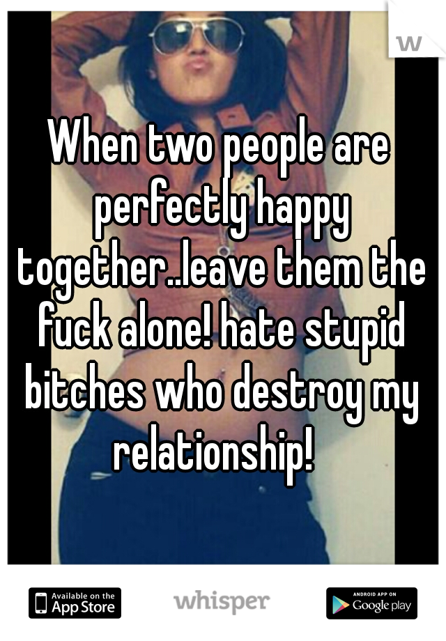When two people are perfectly happy together..leave them the fuck alone! hate stupid bitches who destroy my relationship!