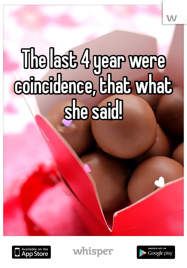 The last 4 year were coincidence, that what she said!
