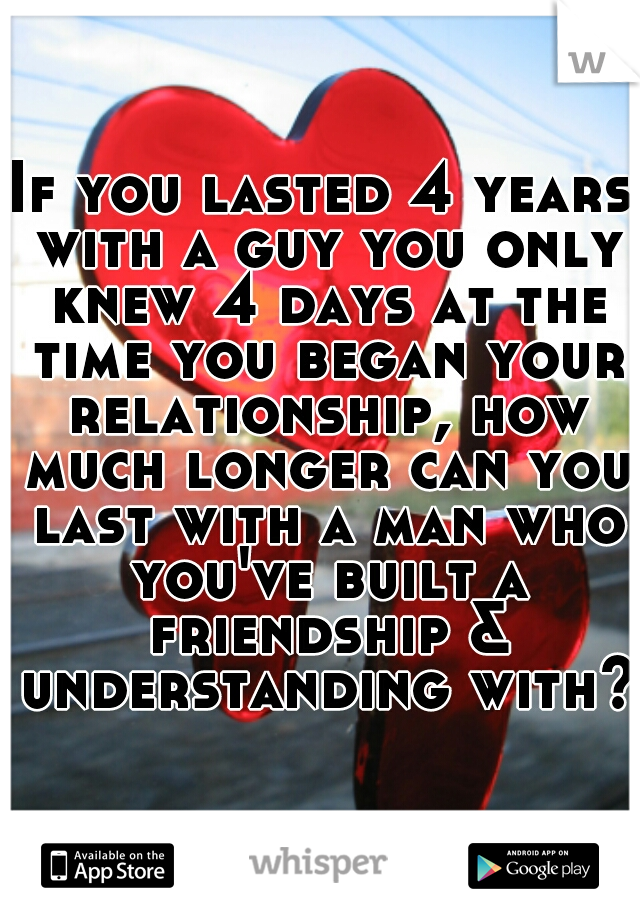 If you lasted 4 years with a guy you only knew 4 days at the time you began your relationship, how much longer can you last with a man who you've built a friendship & understanding with?