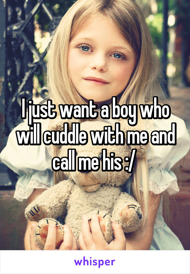I just want a boy who will cuddle with me and call me his :/
