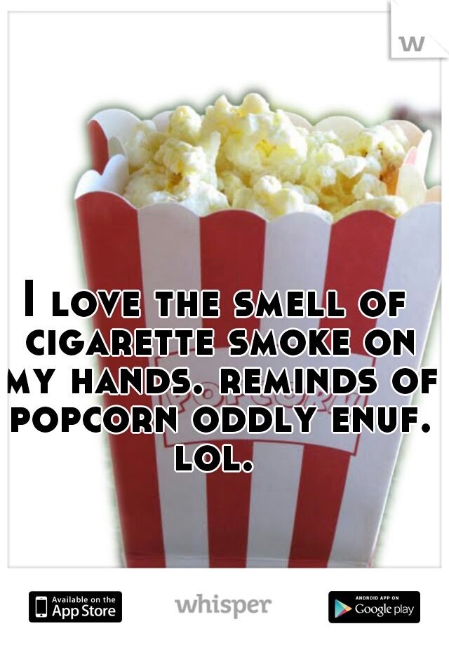 I love the smell of cigarette smoke on my hands. reminds of popcorn oddly enuf. lol.