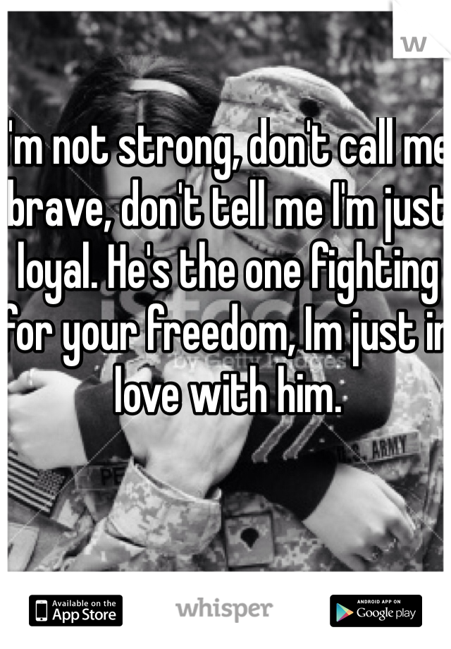 I'm not strong, don't call me brave, don't tell me I'm just loyal. He's the one fighting for your freedom, Im just in love with him.