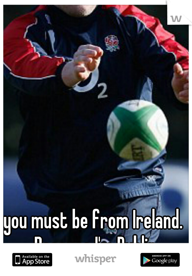you must be from Ireland. Because I'm Dublin