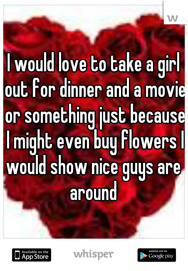 I would love to take a girl out for dinner and a movie or something just because I might even buy flowers I would show nice guys are  around