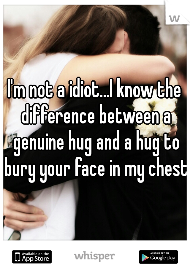 I'm not a idiot...I know the difference between a genuine hug and a hug to bury your face in my chest