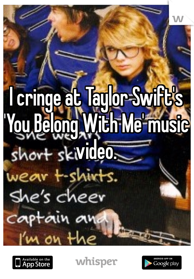 I cringe at Taylor Swift's 'You Belong With Me' music video.
