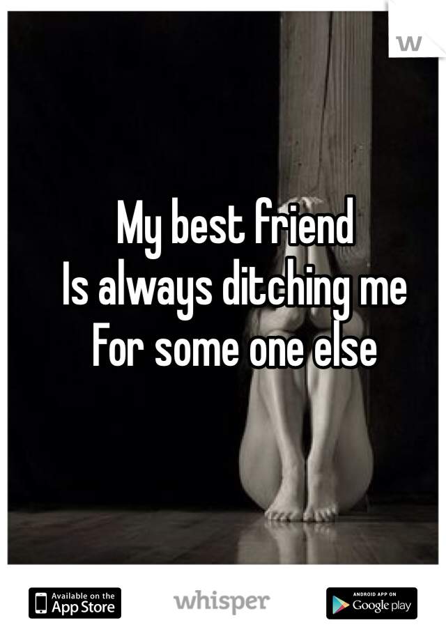My best friend  Is always ditching me  For some one else