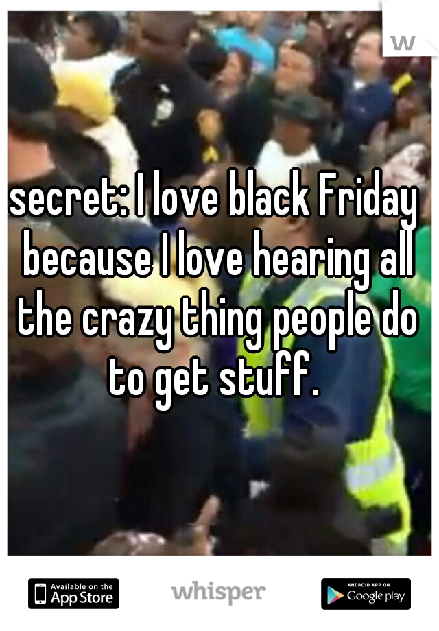 secret: I love black Friday because I love hearing all the crazy thing people do to get stuff.