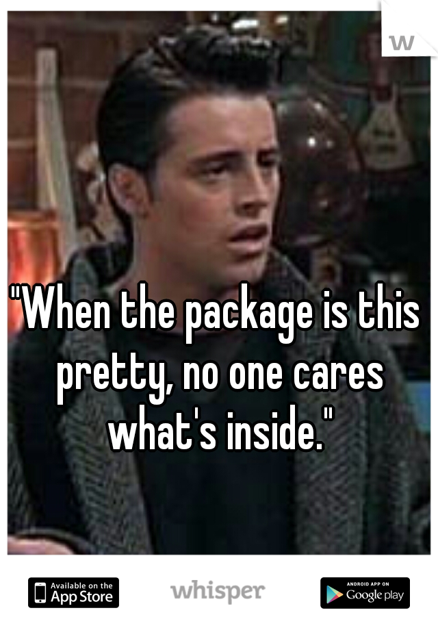 """When the package is this pretty, no one cares what's inside."""