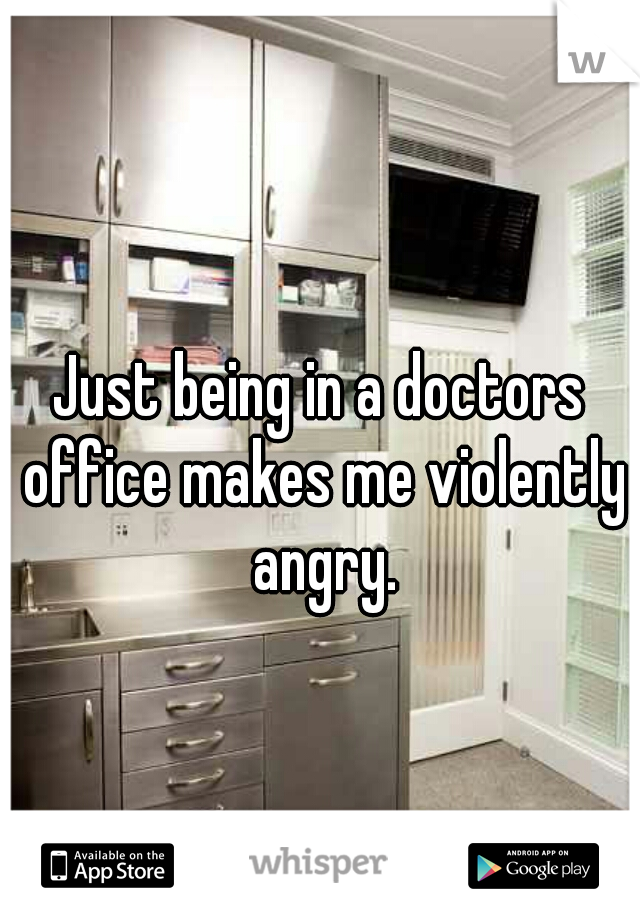 Just being in a doctors office makes me violently angry.