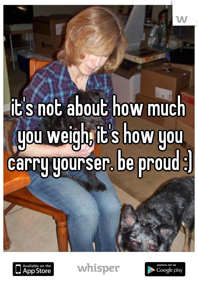 it's not about how much you weigh, it's how you carry yourser. be proud :)
