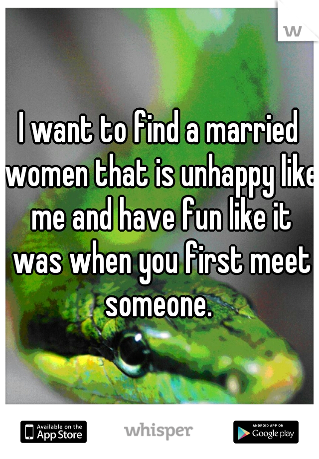 I want to find a married women that is unhappy like me and have fun like it was when you first meet someone.