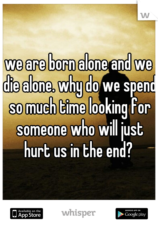 we are born alone and we die alone. why do we spend so much time looking for someone who will just hurt us in the end?