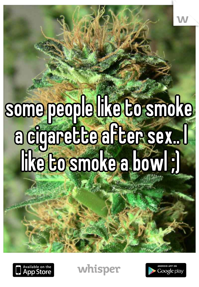 some people like to smoke a cigarette after sex.. I like to smoke a bowl ;)