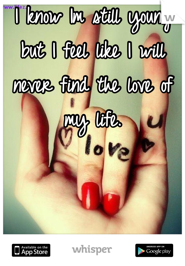 I know Im still young but I feel like I will never find the love of my life.