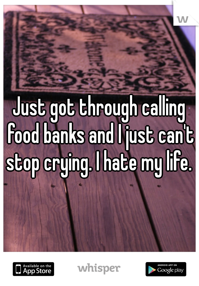 Just got through calling food banks and I just can't stop crying. I hate my life.