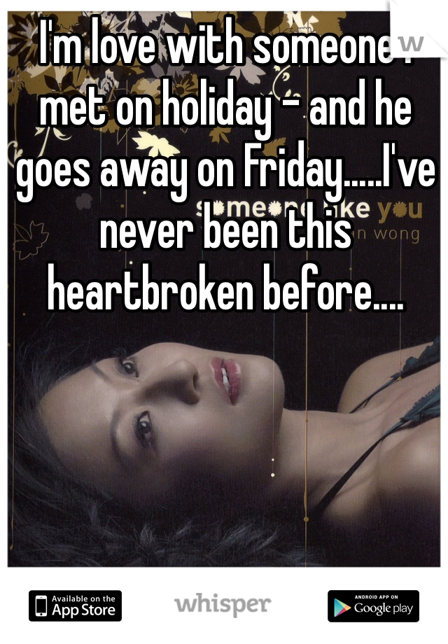 I'm love with someone I met on holiday - and he goes away on Friday.....I've never been this heartbroken before....