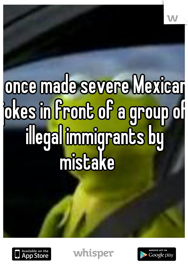 I once made severe Mexican jokes in front of a group of illegal immigrants by mistake