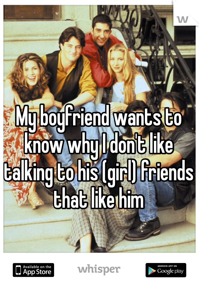 My boyfriend wants to know why I don't like talking to his (girl) friends that like him