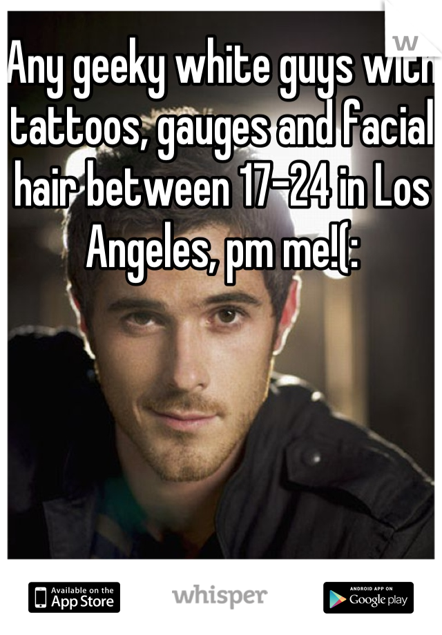 Any geeky white guys with tattoos, gauges and facial hair between 17-24 in Los Angeles, pm me!(: