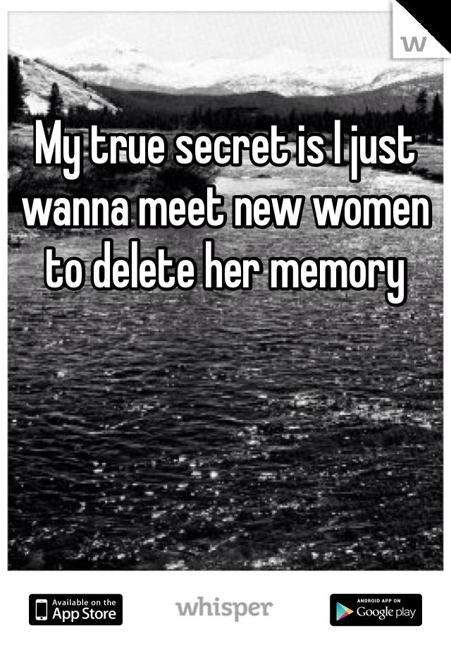 My true secret is I just wanna meet new women to delete her memory