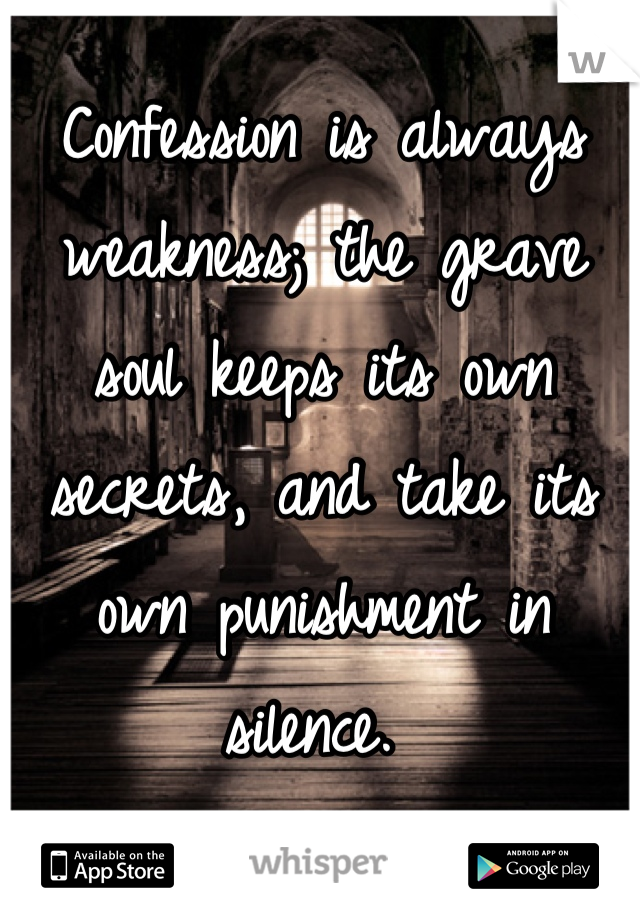 Confession is always weakness; the grave soul keeps its own secrets, and take its own punishment in silence.