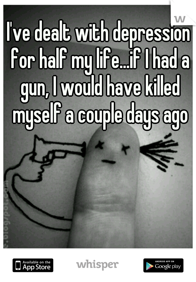 I've dealt with depression for half my life...if I had a gun, I would have killed myself a couple days ago