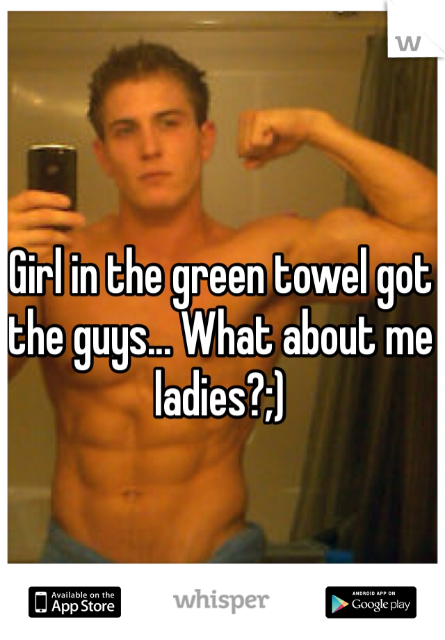 Girl in the green towel got the guys... What about me ladies?;)