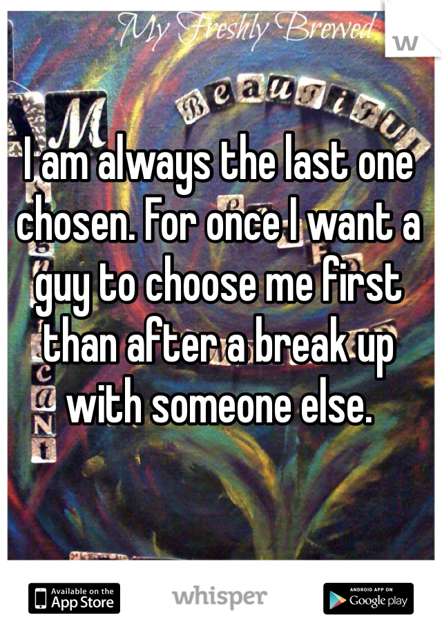 I am always the last one chosen. For once I want a guy to choose me first than after a break up with someone else.