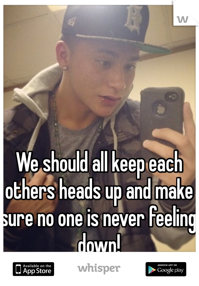 We should all keep each others heads up and make sure no one is never feeling down!