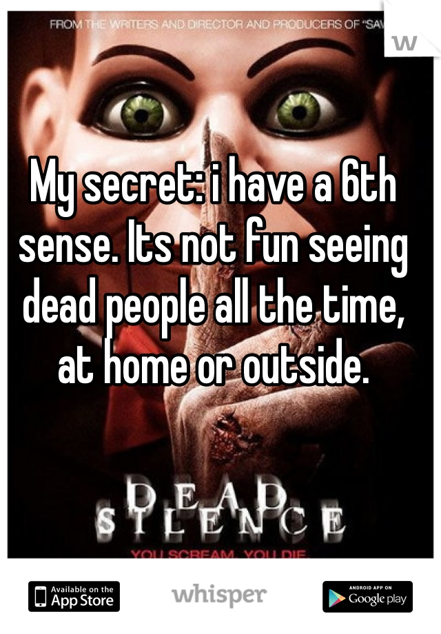 My secret: i have a 6th sense. Its not fun seeing dead people all the time, at home or outside.